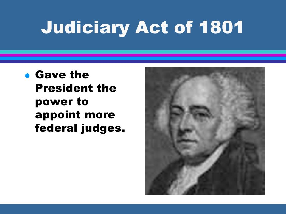 Judiciary Act of 1801 Gave the President the power to appoint more federal judges.
