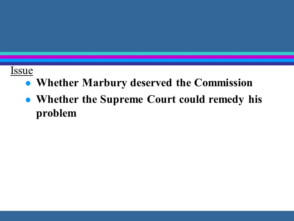 Issue Whether Marbury deserved the Commission Whether the Supreme Court could remedy his problem
