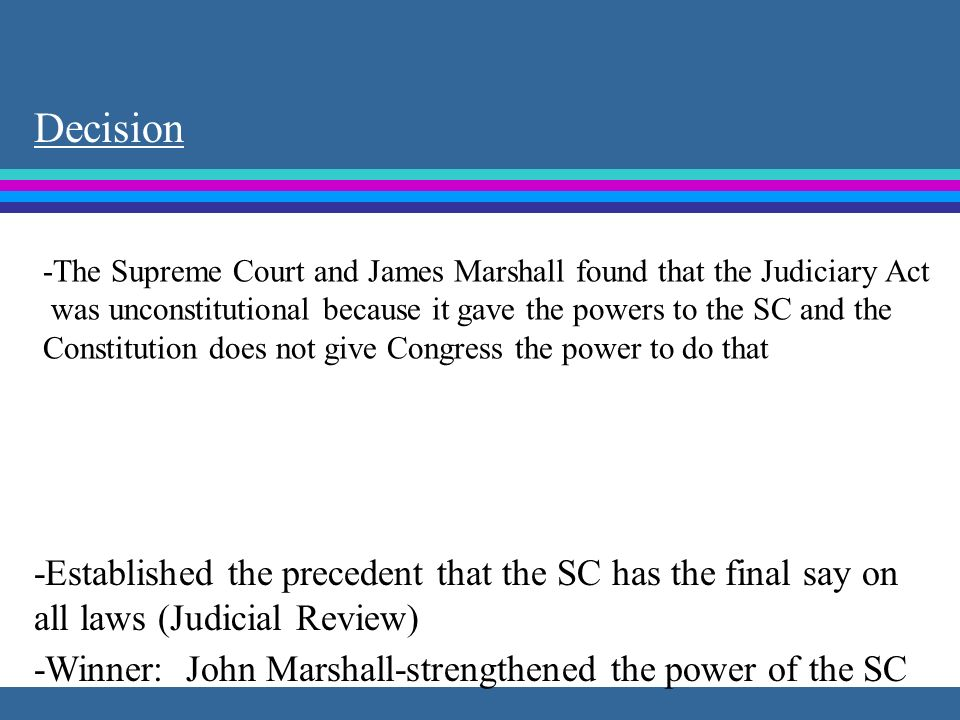 Decision -The Supreme Court and James Marshall found that the Judiciary Act. was unconstitutional because it gave the powers to the SC and the.