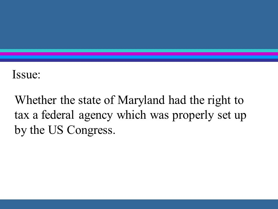 Issue: Whether the state of Maryland had the right to tax a federal agency which was properly set up by the US Congress.