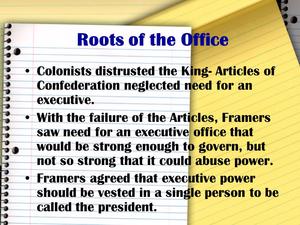 Roots of the Office Colonists distrusted the King- Articles of Confederation neglected need for an executive.