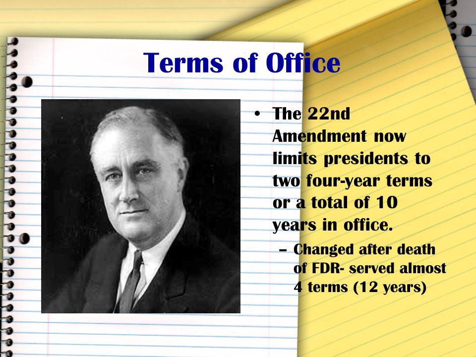 Terms of Office The 22nd Amendment now limits presidents to two four-year terms or a total of 10 years in office.