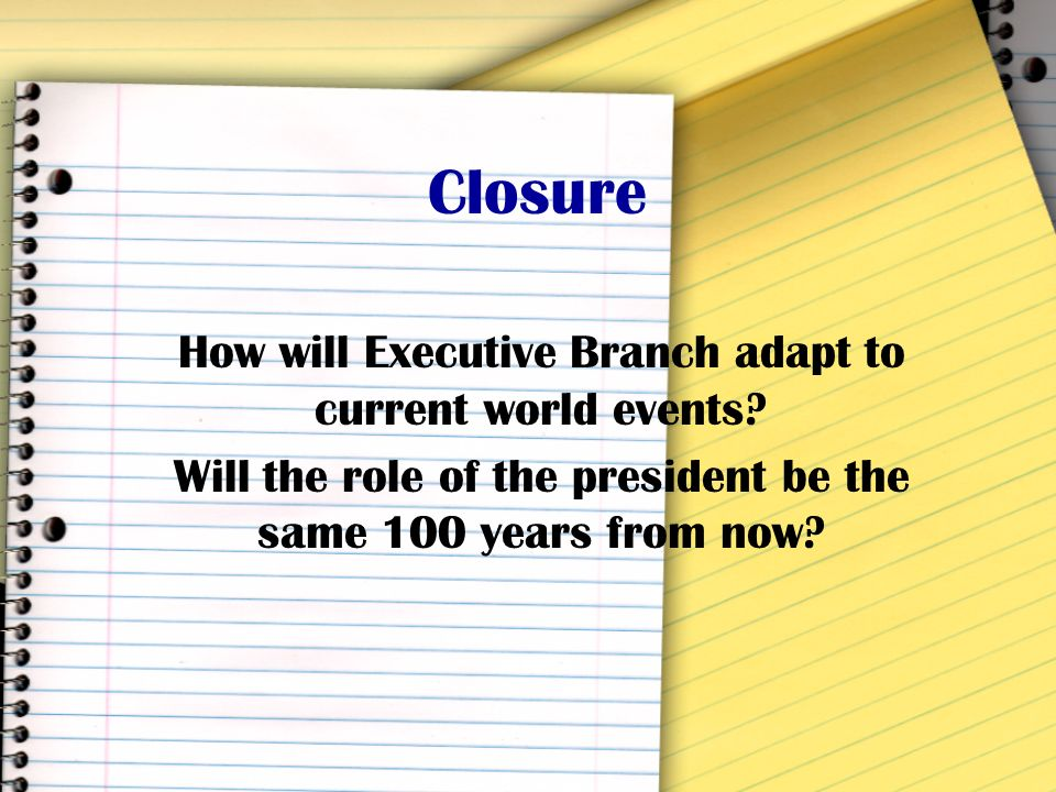 Closure How will Executive Branch adapt to current world events