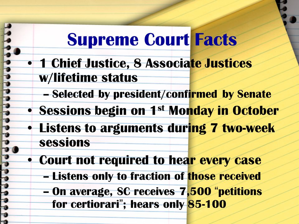 Supreme Court Facts 1 Chief Justice, 8 Associate Justices w/lifetime status. Selected by president/confirmed by Senate.