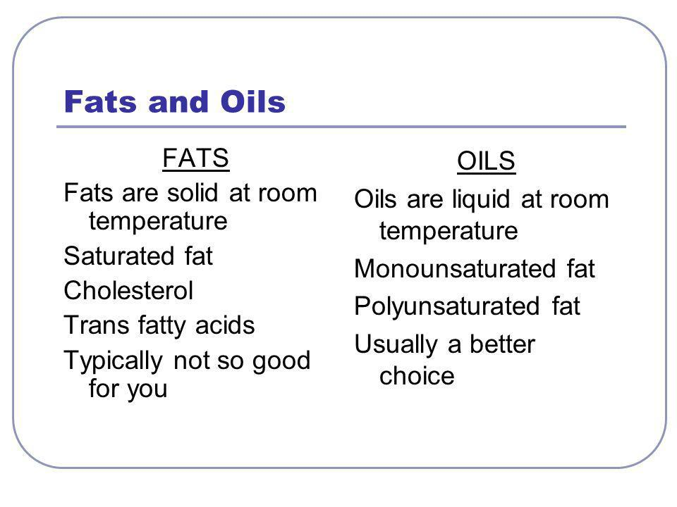 Fats and Oils FATS Fats are solid at room temperature Saturated fat Cholesterol Trans fatty acids Typically not so good for you