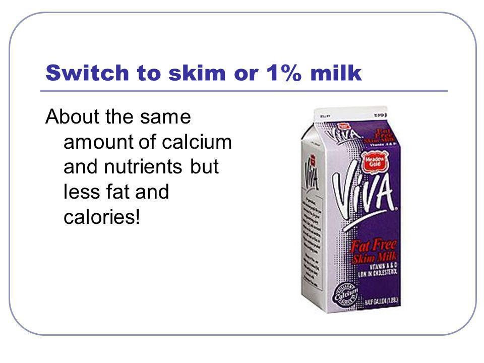 Switch to skim or 1% milk About the same amount of calcium and nutrients but less fat and calories!