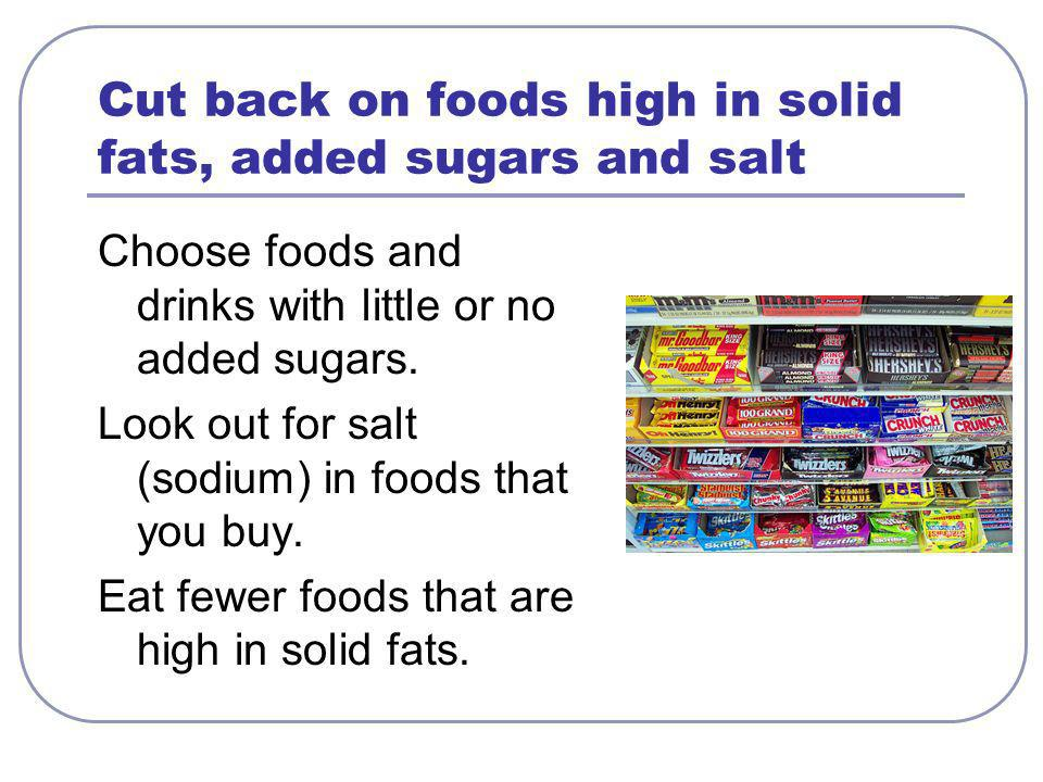 Cut back on foods high in solid fats, added sugars and salt