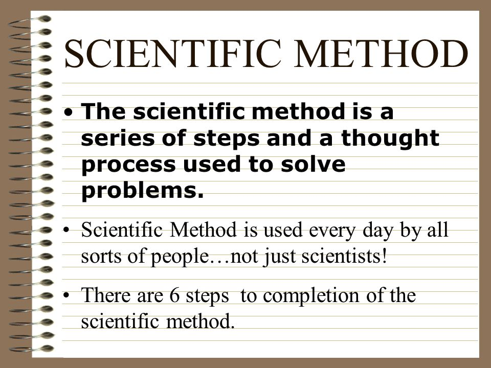 SCIENTIFIC METHOD The scientific method is a series of steps and a thought process used to solve problems.