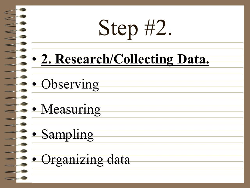 Step #2. 2. Research/Collecting Data. Observing Measuring Sampling