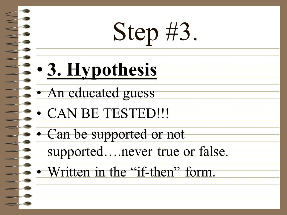 Step #3. 3. Hypothesis An educated guess CAN BE TESTED!!!