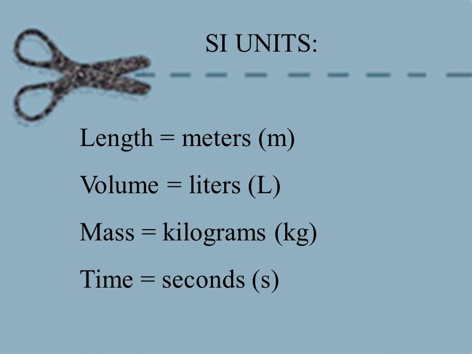 SI UNITS: Length = meters (m) Volume = liters (L) Mass = kilograms (kg) Time = seconds (s)