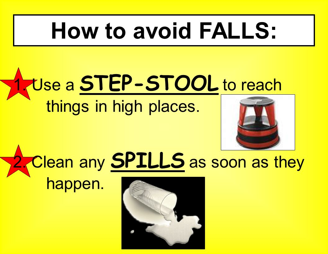 How to avoid FALLS: Use a STEP-STOOL to reach things in high places.