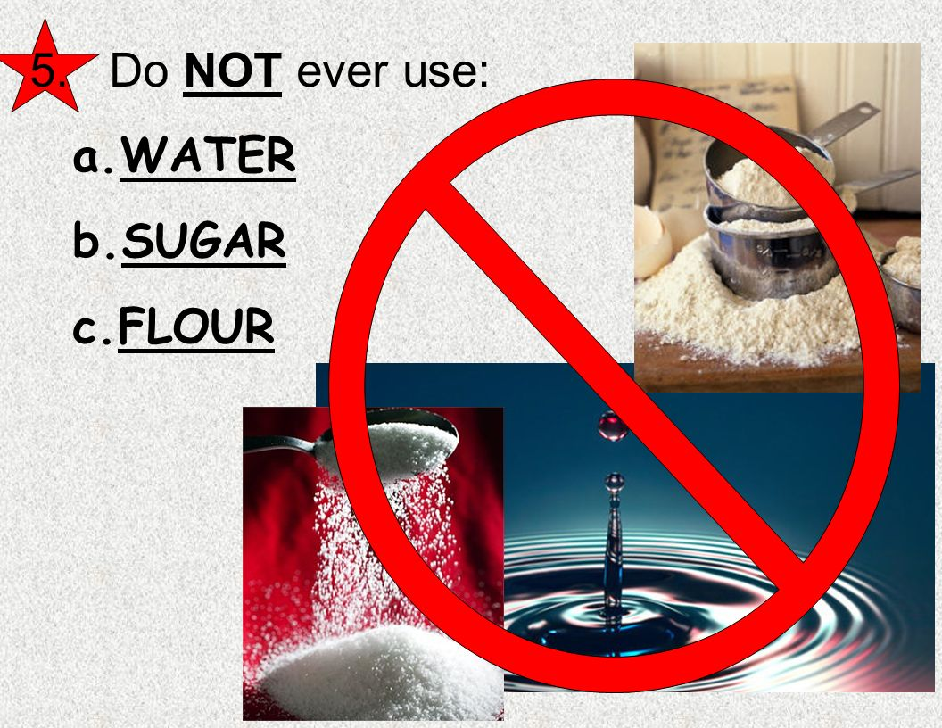 5. Do NOT ever use: WATER SUGAR FLOUR