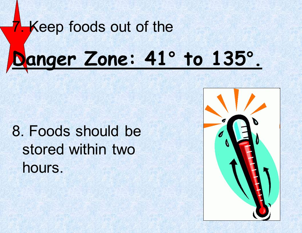 Danger Zone: 41° to 135°. 7. Keep foods out of the