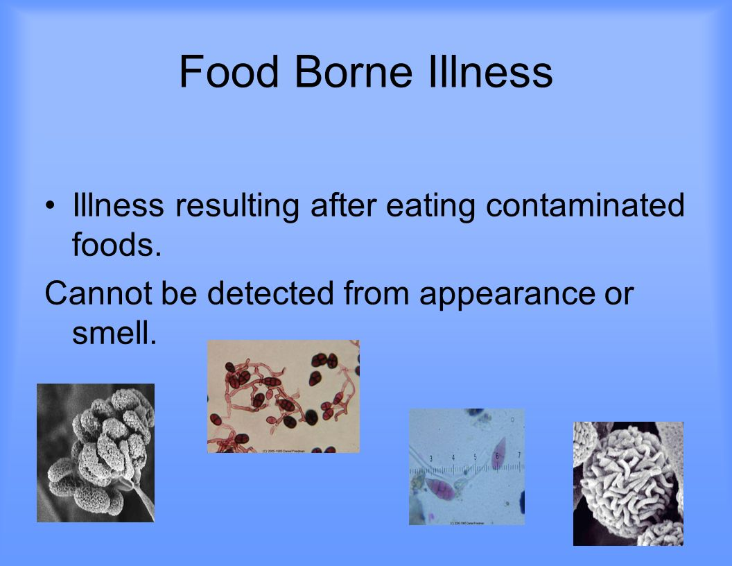 Food Borne Illness Illness resulting after eating contaminated foods.
