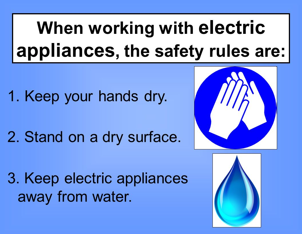 When working with electric appliances, the safety rules are: