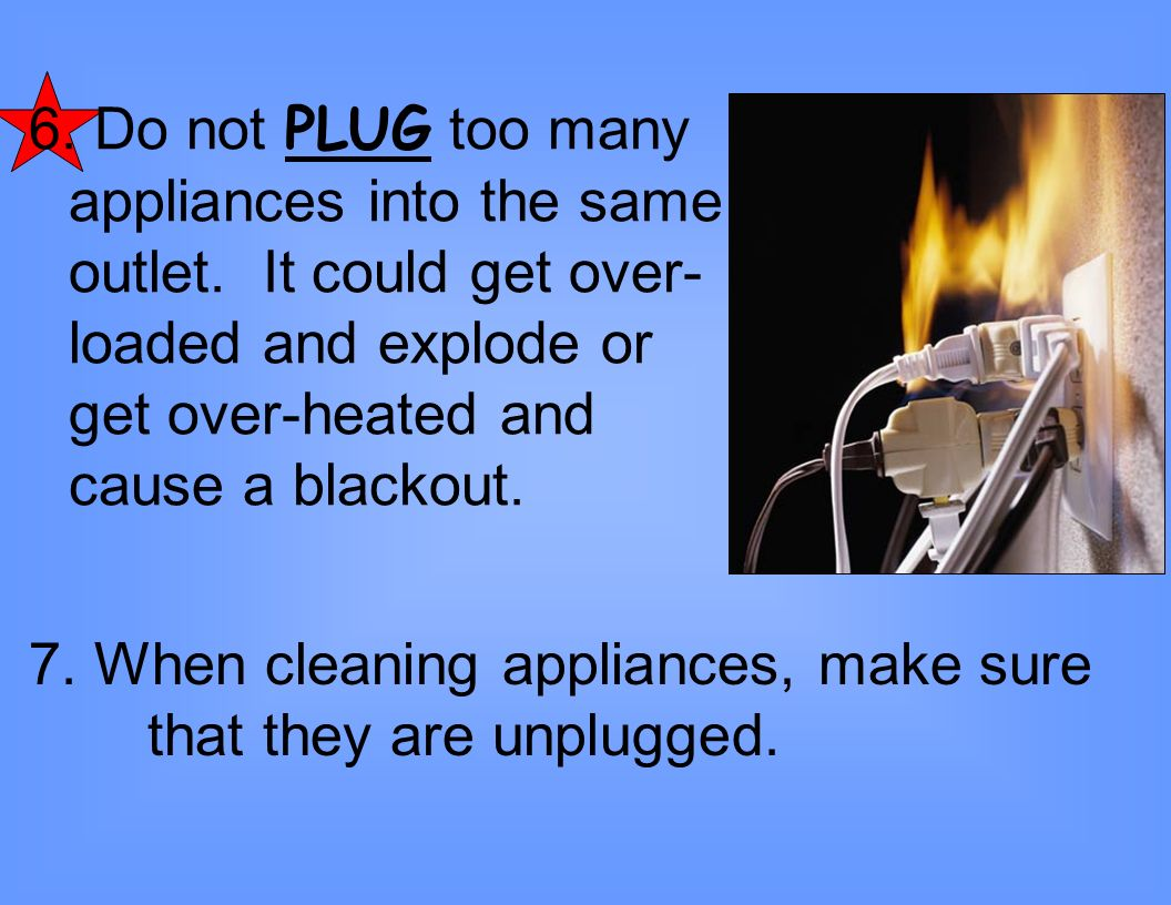 6. Do not PLUG too many appliances into the same outlet
