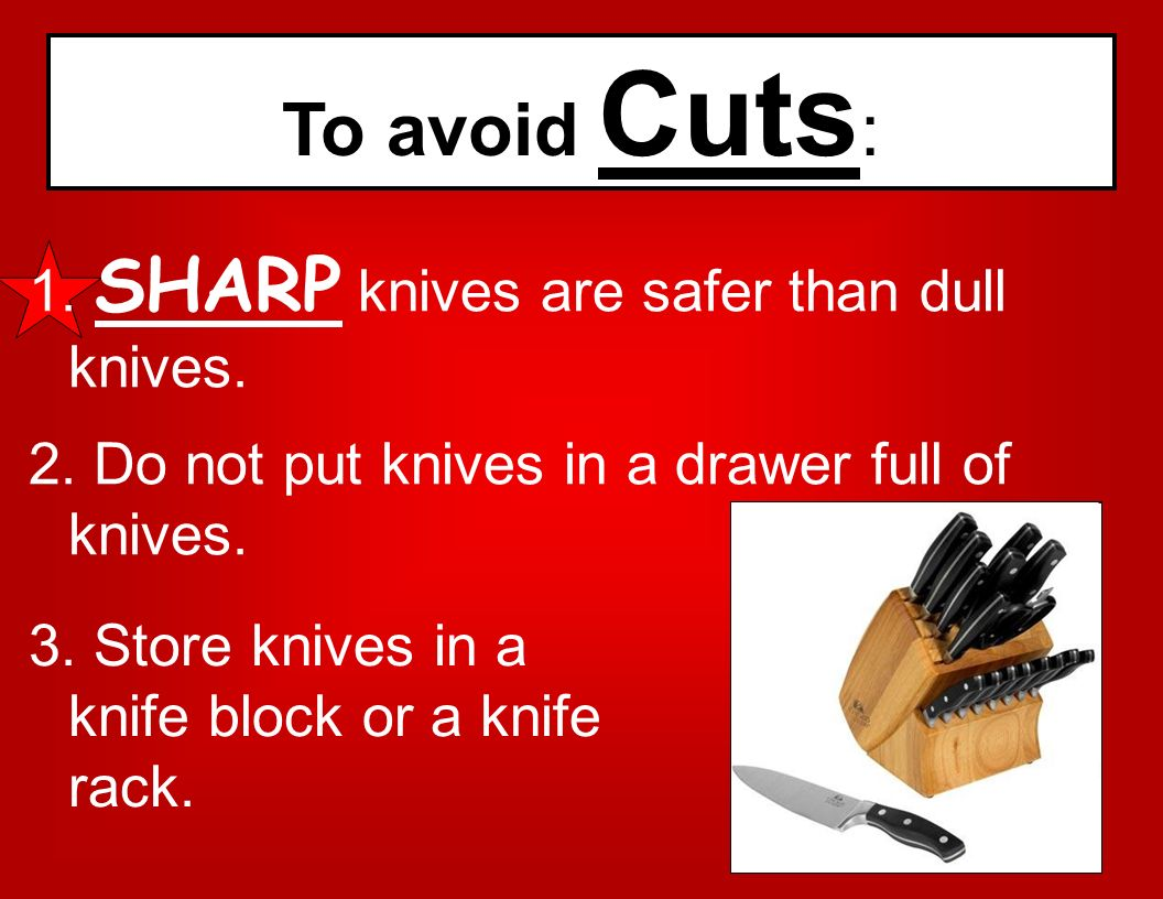 To avoid Cuts: SHARP knives are safer than dull knives.
