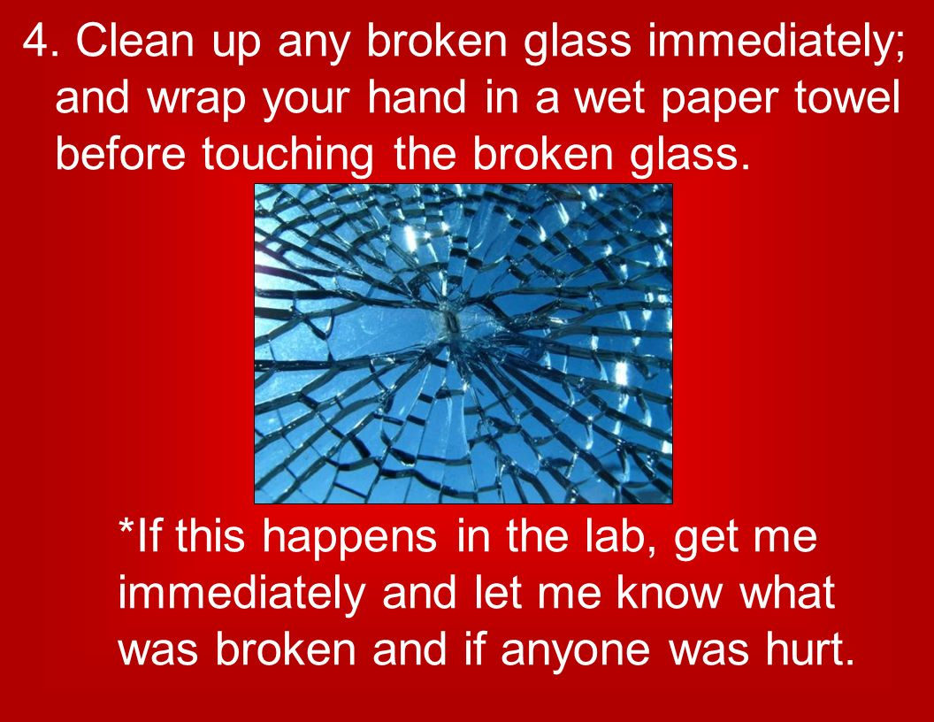 4. Clean up any broken glass immediately; and wrap your hand in a wet paper towel before touching the broken glass.