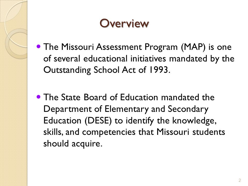 Overview The Missouri Assessment Program (MAP) is one of several educational initiatives mandated by the Outstanding School Act of