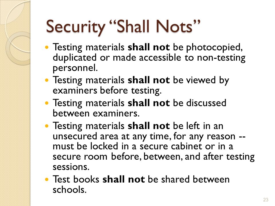 Security Shall Nots Testing materials shall not be photocopied, duplicated or made accessible to non-testing personnel.