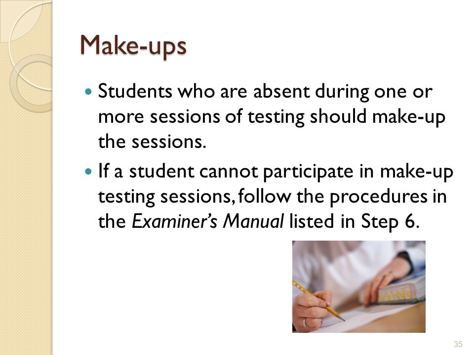 Make-ups Students who are absent during one or more sessions of testing should make-up the sessions.