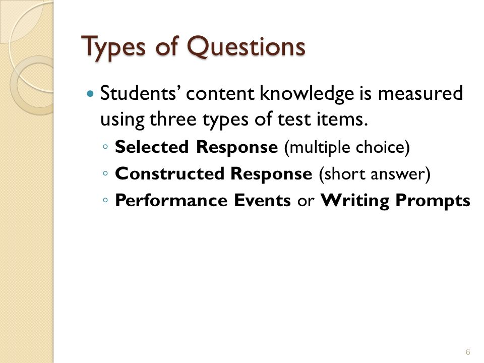 Types of Questions Students' content knowledge is measured using three types of test items. Selected Response (multiple choice)