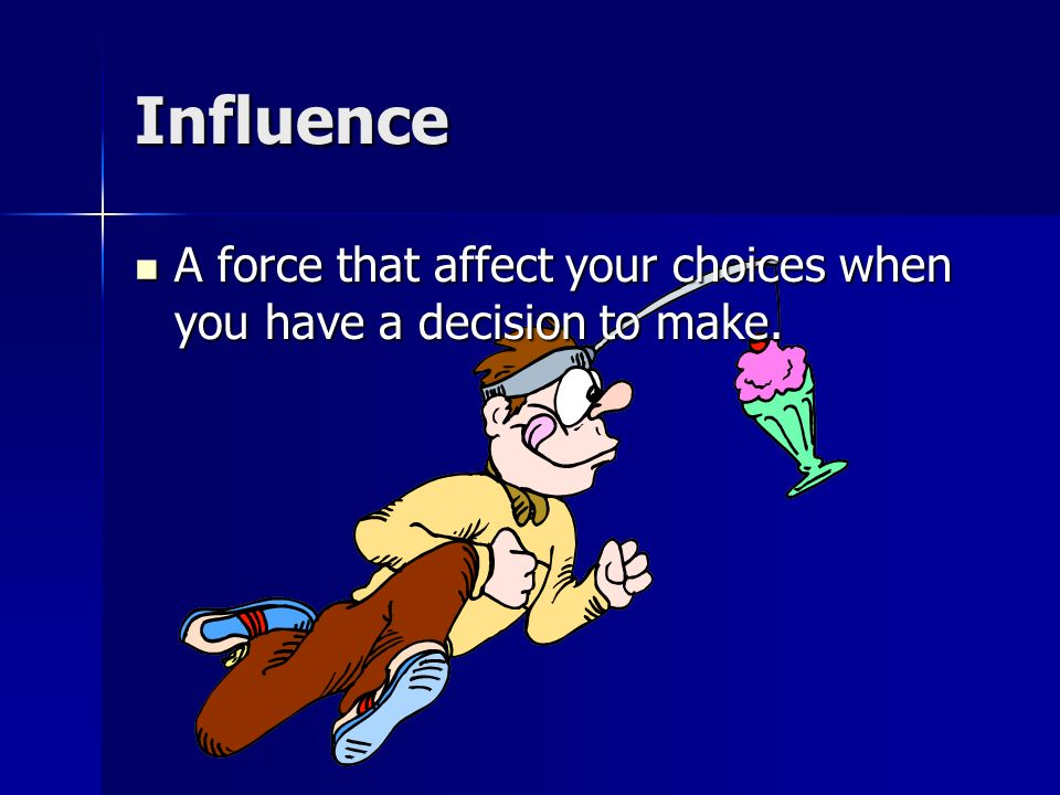 Influence A force that affect your choices when you have a decision to make.