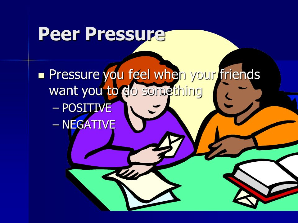 Peer Pressure Pressure you feel when your friends want you to do something POSITIVE NEGATIVE