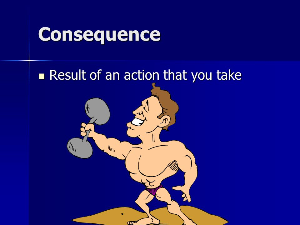 Consequence Result of an action that you take
