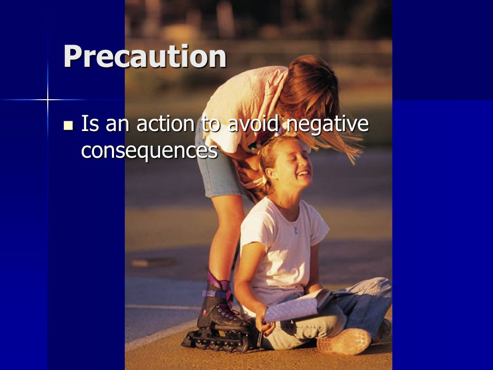 Precaution Is an action to avoid negative consequences
