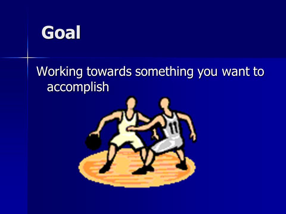 Goal Working towards something you want to accomplish