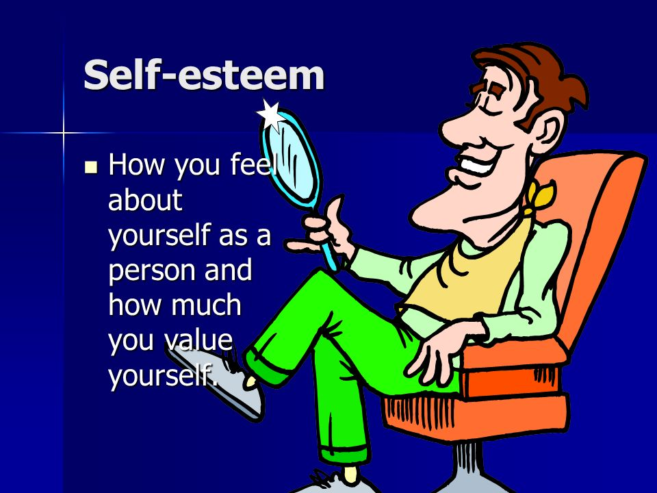 Self-esteem How you feel about yourself as a person and how much you value yourself.