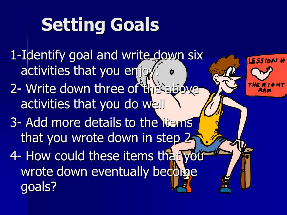 Setting Goals 1-Identify goal and write down six activities that you enjoy. 2- Write down three of the above activities that you do well.
