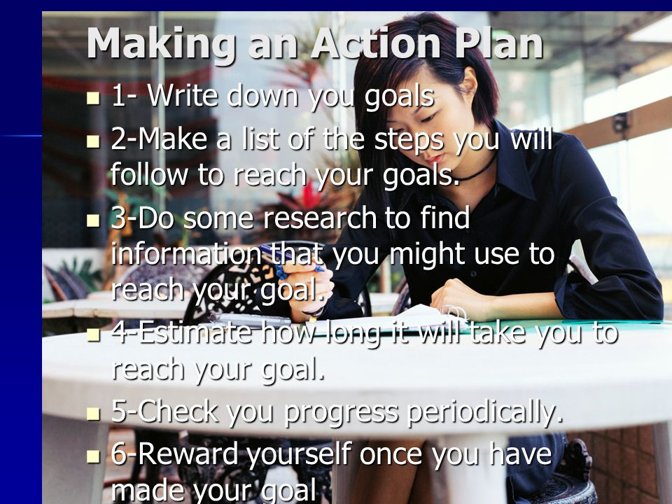 Making an Action Plan 1- Write down you goals