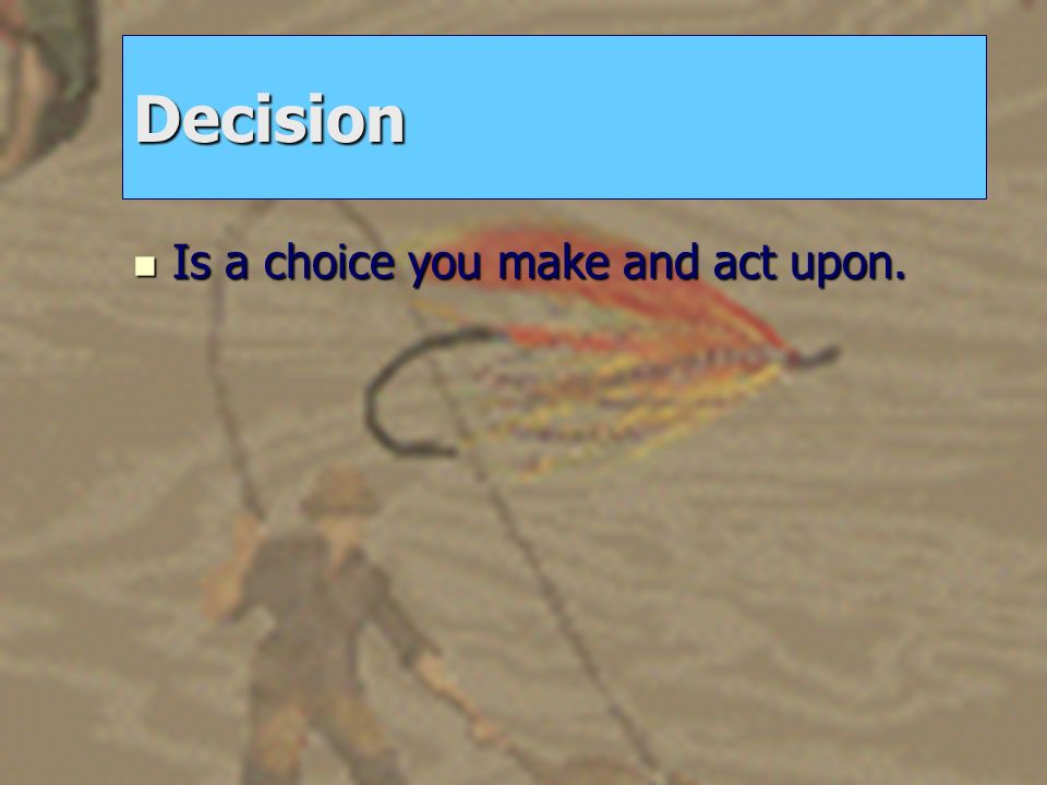 Decision Is a choice you make and act upon.