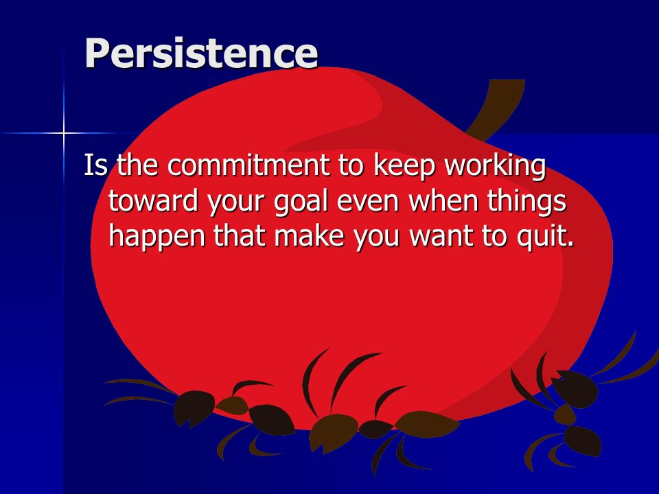 Persistence Is the commitment to keep working toward your goal even when things happen that make you want to quit.