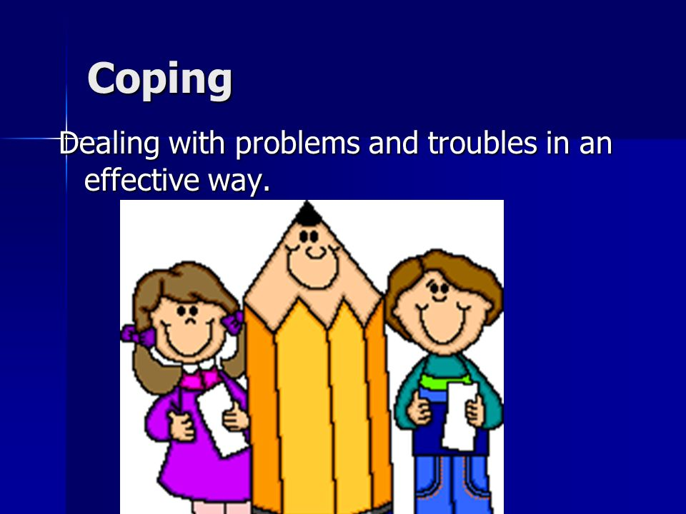 Coping Dealing with problems and troubles in an effective way.