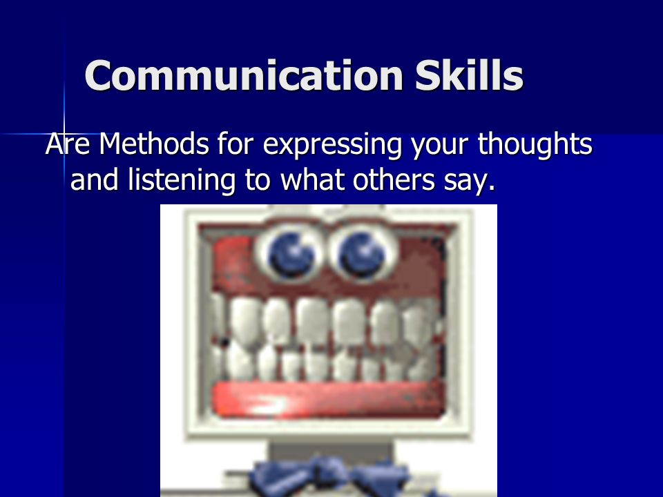 Communication Skills Are Methods for expressing your thoughts and listening to what others say.