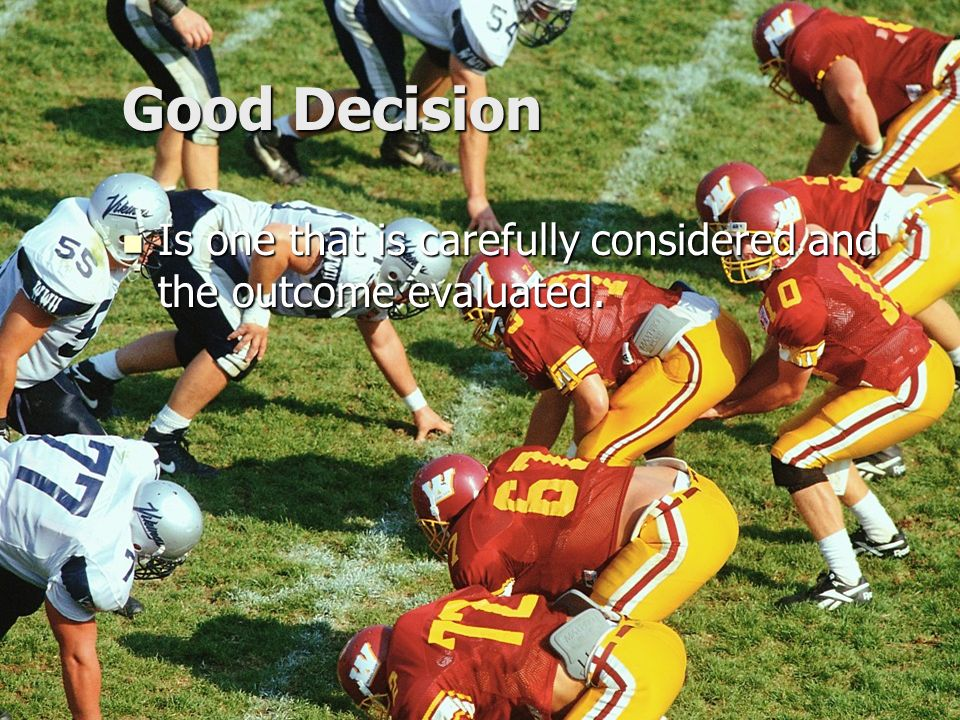 Good Decision Is one that is carefully considered and the outcome evaluated.