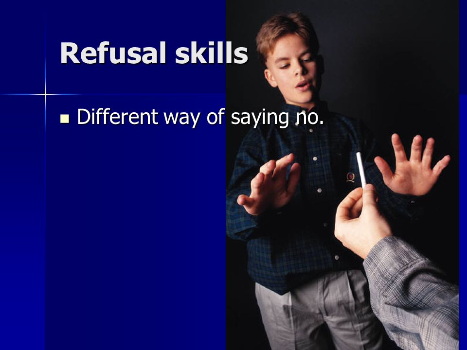 Refusal skills Different way of saying no.