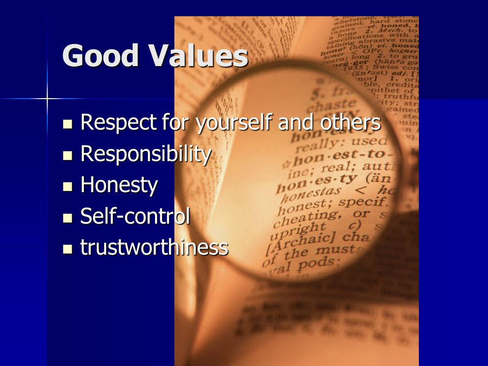 Good Values Respect for yourself and others Responsibility Honesty