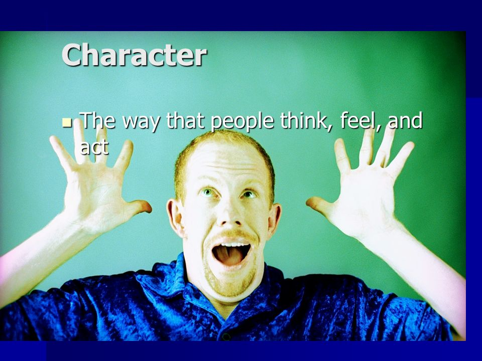 Character The way that people think, feel, and act