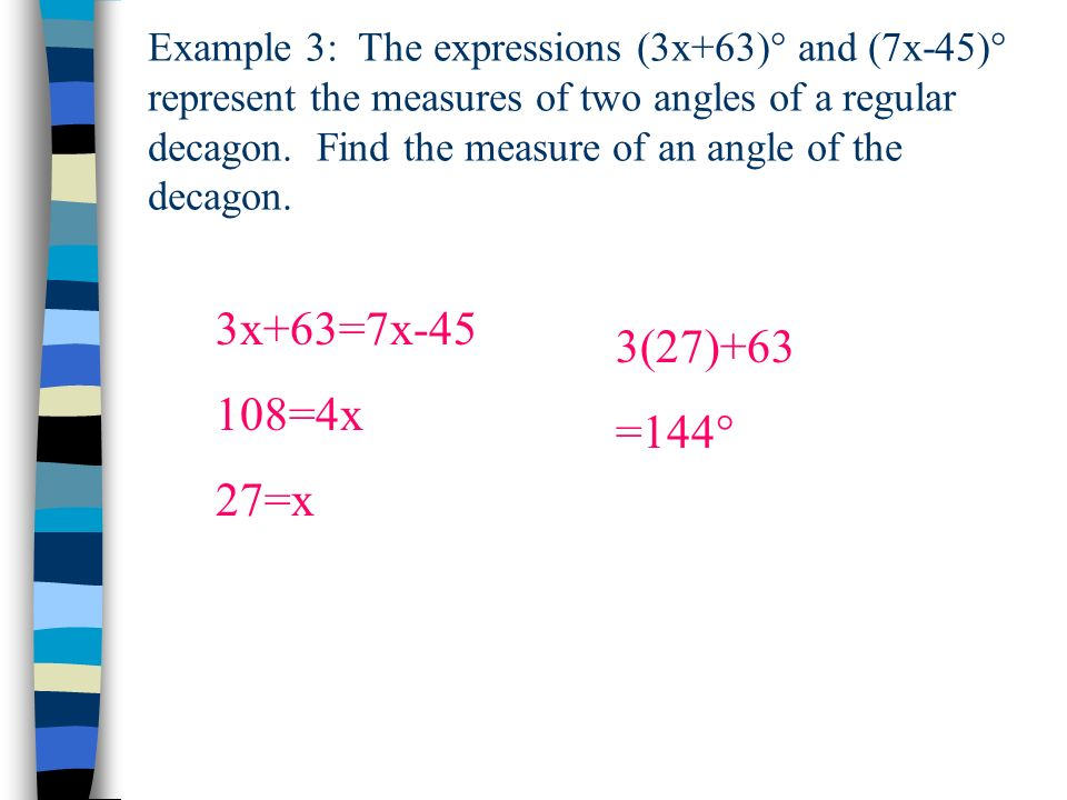 Example 3: The expressions (3x+63)° and (7x-45)° represent the measures of two angles of a regular decagon. Find the measure of an angle of the decagon.