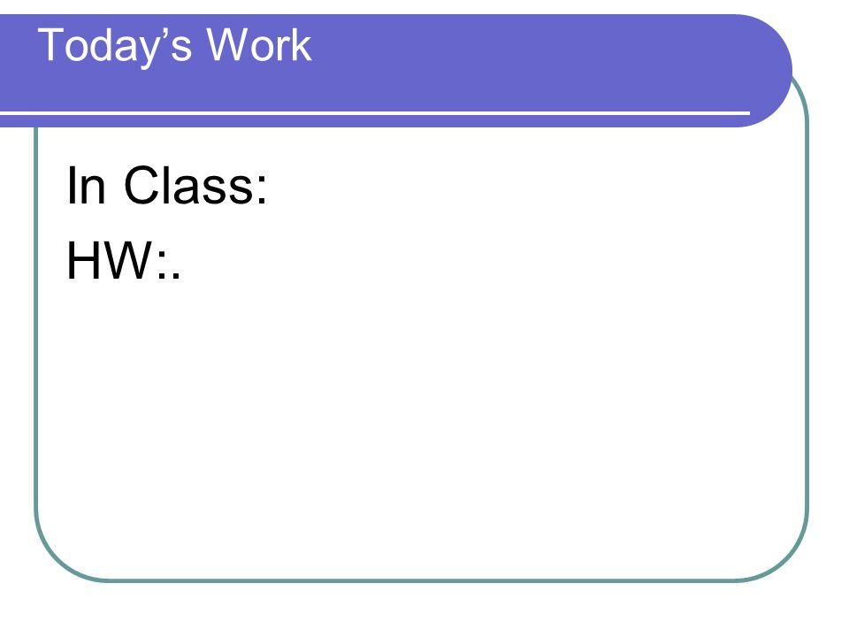 Today's Work In Class: HW:.