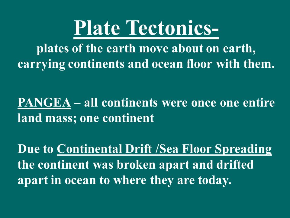 Plate Tectonics- plates of the earth move about on earth, carrying continents and ocean floor with them.