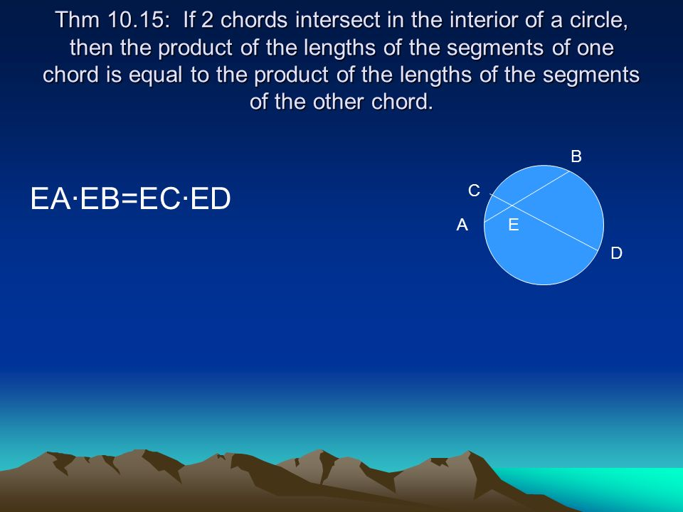 Thm 10.15: If 2 chords intersect in the interior of a circle, then the product of the lengths of the segments of one chord is equal to the product of the lengths of the segments of the other chord.