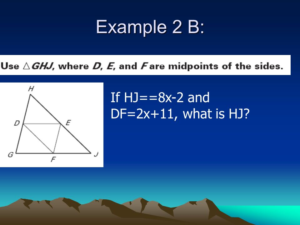 Example 2 B: If HJ==8x-2 and DF=2x+11, what is HJ
