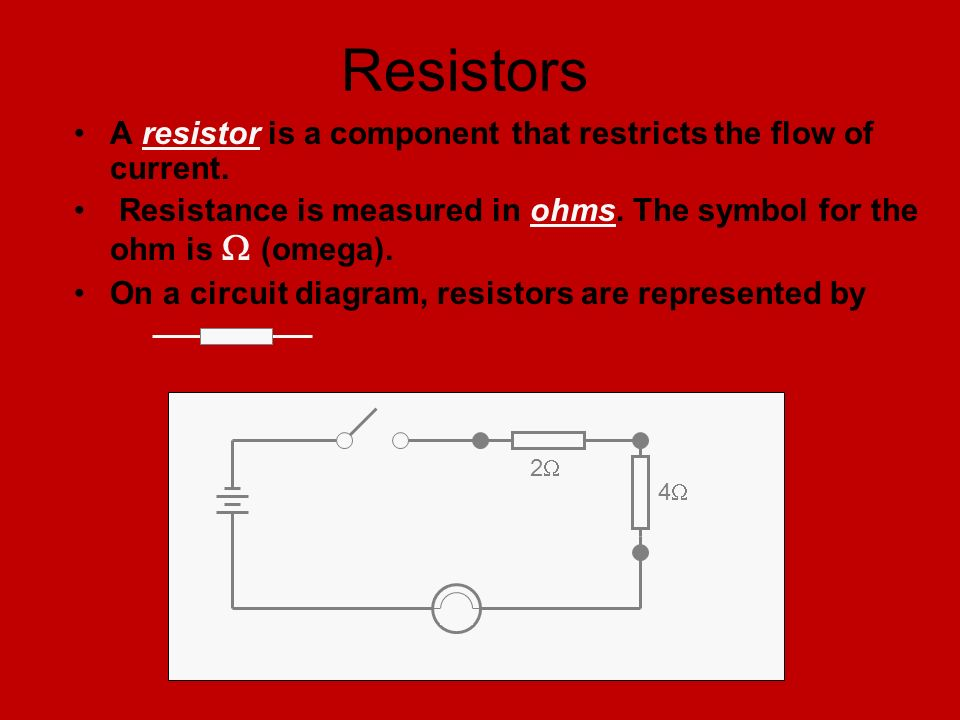 Resistors A resistor is a component that restricts the flow of current. Resistance is measured in ohms. The symbol for the ohm is  (omega).