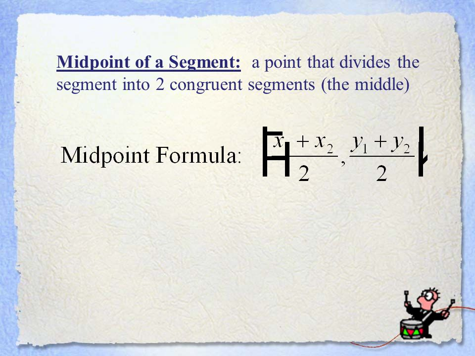 Midpoint of a Segment: a point that divides the segment into 2 congruent segments (the middle)